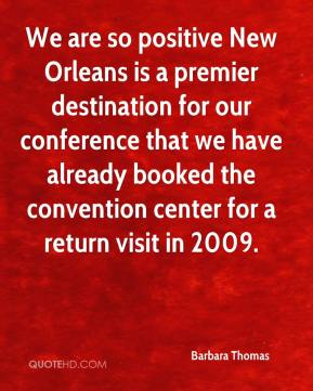 Barbara Thomas - We are so positive New Orleans is a premier destination for our conference that we have already booked the convention center for a return visit in 2009.