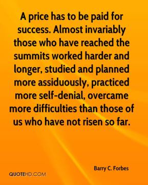 Barry C. Forbes - A price has to be paid for success. Almost invariably those who have reached the summits worked harder and longer, studied and planned more assiduously, practiced more self-denial, overcame more difficulties than those of us who have not risen so far.