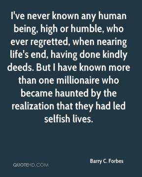 Barry C. Forbes - I've never known any human being, high or humble, who ever regretted, when nearing life's end, having done kindly deeds. But I have known more than one millionaire who became haunted by the realization that they had led selfish lives.