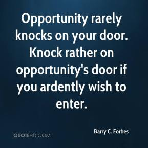 Barry C. Forbes - Opportunity rarely knocks on your door. Knock rather on opportunity's door if you ardently wish to enter.