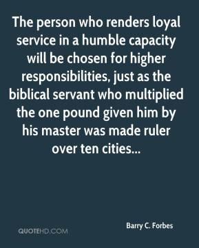 Barry C. Forbes - The person who renders loyal service in a humble capacity will be chosen for higher responsibilities, just as the biblical servant who multiplied the one pound given him by his master was made ruler over ten cities...