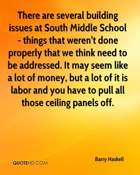 Barry Haskell - There are several building issues at South Middle School - things that weren't done properly that we think need to be addressed. It may seem like a lot of money, but a lot of it is labor and you have to pull all those ceiling panels off.