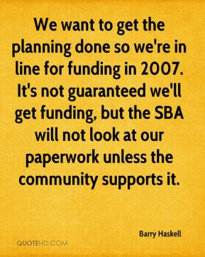 Barry Haskell - We want to get the planning done so we're in line for funding in 2007. It's not guaranteed we'll get funding, but the SBA will not look at our paperwork unless the community supports it.
