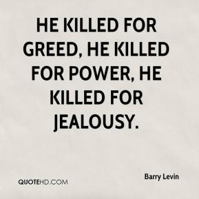 Barry Levin - He killed for greed, he killed for power, he killed for jealousy.