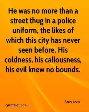 Barry Levin - He was no more than a street thug in a police uniform, the likes of which this city has never seen before. His coldness, his callousness, his evil knew no bounds.