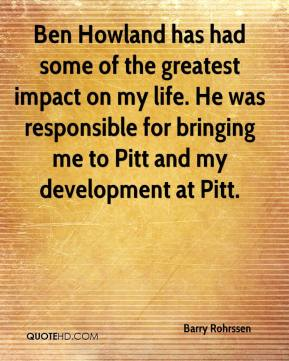 Barry Rohrssen - Ben Howland has had some of the greatest impact on my life. He was responsible for bringing me to Pitt and my development at Pitt.