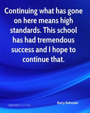 Barry Rohrssen - Continuing what has gone on here means high standards. This school has had tremendous success and I hope to continue that.