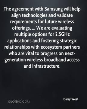 Barry West - The agreement with Samsung will help align technologies and validate requirements for future wireless offerings, ... We are evaluating multiple options for 2.5GHz applications and fostering strategic relationships with ecosystem partners who are vital to progress on next-generation wireless broadband access and infrastructure.