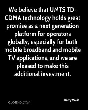 Barry West - We believe that UMTS TD-CDMA technology holds great promise as a next generation platform for operators globally, especially for both mobile broadband and mobile TV applications, and we are pleased to make this additional investment.