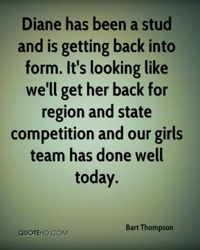 Bart Thompson - Diane has been a stud and is getting back into form. It's looking like we'll get her back for region and state competition and our girls team has done well today.