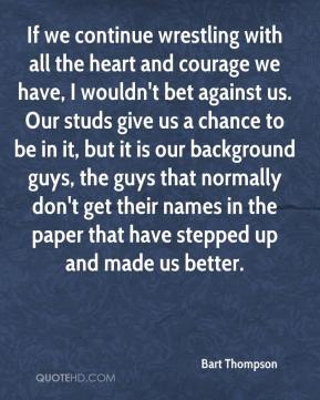 Bart Thompson - If we continue wrestling with all the heart and courage we have, I wouldn't bet against us. Our studs give us a chance to be in it, but it is our background guys, the guys that normally don't get their names in the paper that have stepped up and made us better.