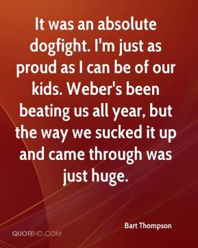 It was an absolute dogfight. I'm just as proud as I can be of our kids. Weber's been beating us all year, but the way we sucked it up and came through was just huge.