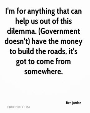 Ben Jordan - I'm for anything that can help us out of this dilemma. (Government doesn't) have the money to build the roads, it's got to come from somewhere.