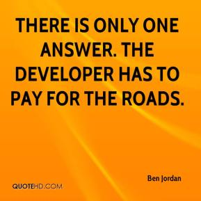 Ben Jordan - There is only one answer. The developer has to pay for the roads.