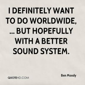 Ben Moody - I definitely want to do worldwide, ... but hopefully with a better sound system.