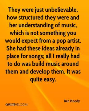 Ben Moody - They were just unbelievable, how structured they were and her understanding of music, which is not something you would expect from a pop artist. She had these ideas already in place for songs; all I really had to do was build music around them and develop them. It was quite easy.