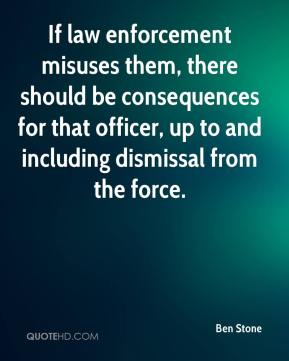 Ben Stone - If law enforcement misuses them, there should be consequences for that officer, up to and including dismissal from the force.