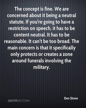 Ben Stone - The concept is fine. We are concerned about it being a neutral statute. If you're going to have a restriction on speech, it has to be content neutral. It has to be reasonable. It can't be too broad. The main concern is that it specifically only protects or creates a zone around funerals involving the military.