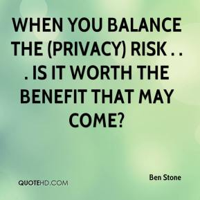 Ben Stone - When you balance the (privacy) risk . . . is it worth the benefit that may come?
