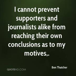 I cannot prevent supporters and journalists alike from reaching their own conclusions as to my motives.