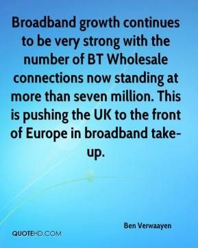 Ben Verwaayen - Broadband growth continues to be very strong with the number of BT Wholesale connections now standing at more than seven million. This is pushing the UK to the front of Europe in broadband take-up.