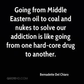 Bernadette Del Chiaro - Going from Middle Eastern oil to coal and nukes to solve our addiction is like going from one hard-core drug to another.