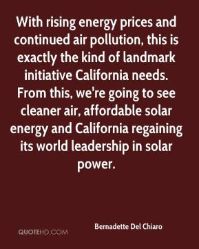 With rising energy prices and continued air pollution, this is exactly the kind of landmark initiative California needs. From this, we're going to see cleaner air, affordable solar energy and California regaining its world leadership in solar power.