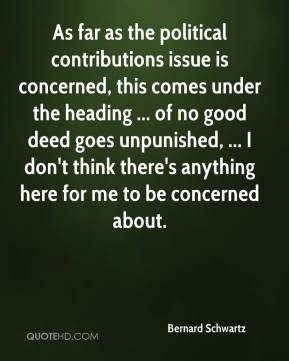 Bernard Schwartz - As far as the political contributions issue is concerned, this comes under the heading ... of no good deed goes unpunished, ... I don't think there's anything here for me to be concerned about.