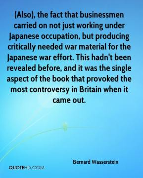 (Also), the fact that businessmen carried on not just working under Japanese occupation, but producing critically needed war material for the Japanese war effort. This hadn't been revealed before, and it was the single aspect of the book that provoked the most controversy in Britain when it came out.