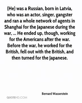 (He) was a Russian, born in Latvia, who was an actor, singer, gangster and ran a whole network of agents in Shanghai for the Japanese during the war, ... He ended up, though, working for the Americans after the war. Before the war, he worked for the British, fell out with the British, and then turned for the Japanese.