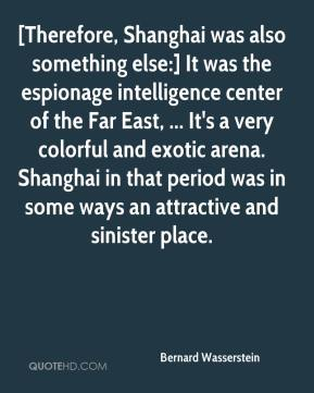 Bernard Wasserstein - [Therefore, Shanghai was also something else:] It was the espionage intelligence center of the Far East, ... It's a very colorful and exotic arena. Shanghai in that period was in some ways an attractive and sinister place.