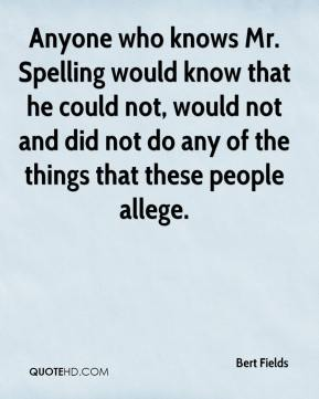 Bert Fields - Anyone who knows Mr. Spelling would know that he could not, would not and did not do any of the things that these people allege.