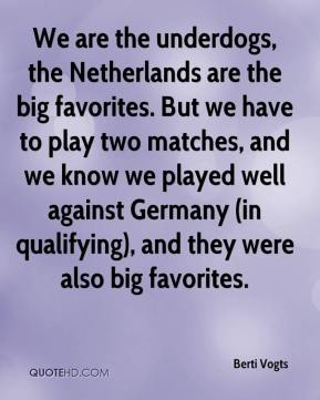 Berti Vogts - We are the underdogs, the Netherlands are the big favorites. But we have to play two matches, and we know we played well against Germany (in qualifying), and they were also big favorites.