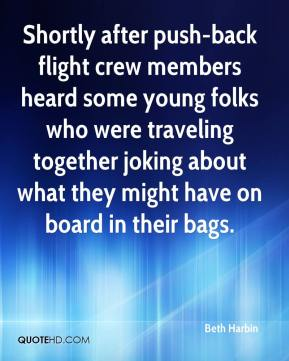 Beth Harbin - Shortly after push-back flight crew members heard some young folks who were traveling together joking about what they might have on board in their bags.