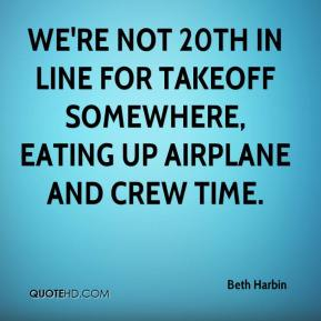 Beth Harbin - We're not 20th in line for takeoff somewhere, eating up airplane and crew time.