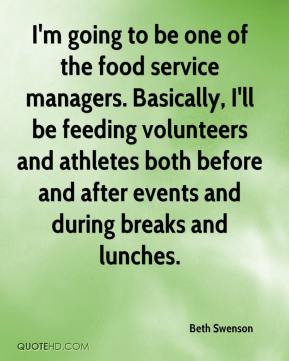 I'm going to be one of the food service managers. Basically, I'll be feeding volunteers and athletes both before and after events and during breaks and lunches.