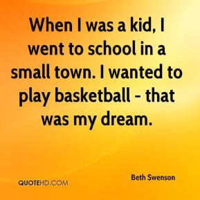 When I was a kid, I went to school in a small town. I wanted to play basketball - that was my dream.