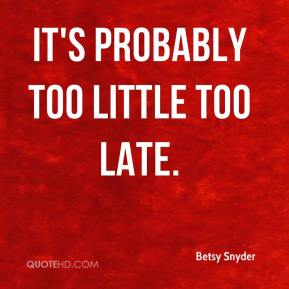 Betsy Snyder - It's probably too little too late.