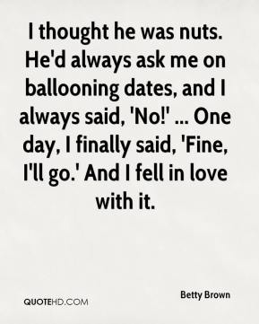 Betty Brown - I thought he was nuts. He'd always ask me on ballooning dates, and I always said, 'No!' ... One day, I finally said, 'Fine, I'll go.' And I fell in love with it.