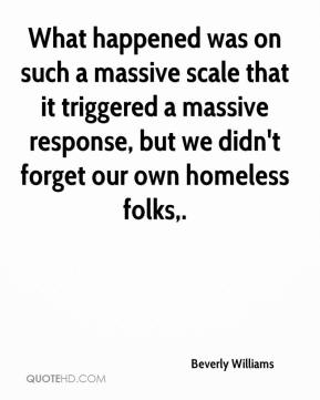 Beverly Williams - What happened was on such a massive scale that it triggered a massive response, but we didn't forget our own homeless folks.