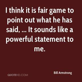 Bill Armstrong - I think it is fair game to point out what he has said, ... It sounds like a powerful statement to me.