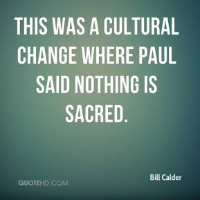 Bill Calder - This was a cultural change where Paul said nothing is sacred.