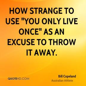 "Bill Copeland - How strange to use ""You only live once"" as an excuse to throw it away."