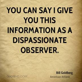 Bill Goldberg - You can say I give you this information as a dispassionate observer.