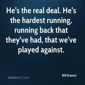 Bill Kramer - He's the real deal. He's the hardest running, running back that they've had, that we've played against.