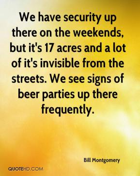 Bill Montgomery - We have security up there on the weekends, but it's 17 acres and a lot of it's invisible from the streets. We see signs of beer parties up there frequently.