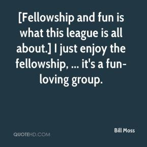Bill Moss - [Fellowship and fun is what this league is all about.] I just enjoy the fellowship, ... it's a fun-loving group.