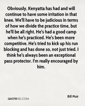 Bill Muir - Obviously, Kenyatta has had and will continue to have some irritation in that knee. We'll have to be judicious in terms of how we divide the practice time, but he'll be all right. He's had a good camp when he's practiced. He's been more competitive. He's tried to kick up his run blocking and has done so, not just tried. I think he's always been an exceptional pass protector. I'm really encouraged by him.