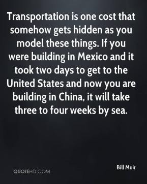 Bill Muir - Transportation is one cost that somehow gets hidden as you model these things. If you were building in Mexico and it took two days to get to the United States and now you are building in China, it will take three to four weeks by sea.