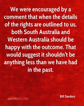 Bill Sanders - We were encouraged by a comment that when the details of the rights are outlined to us, both South Australia and Western Australia should be happy with the outcome. That would suggest it shouldn't be anything less than we have had in the past.